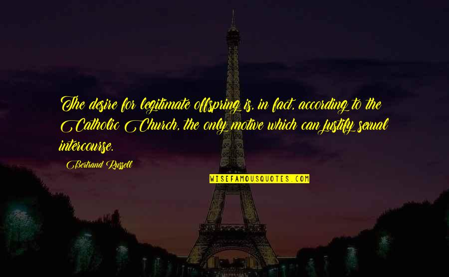 The Catholic Church Quotes By Bertrand Russell: The desire for legitimate offspring is, in fact,