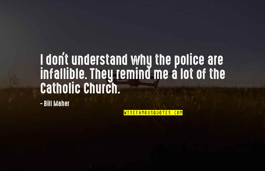 The Catholic Church Quotes By Bill Maher: I don't understand why the police are infallible.