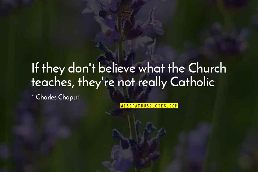 The Catholic Church Quotes By Charles Chaput: If they don't believe what the Church teaches,