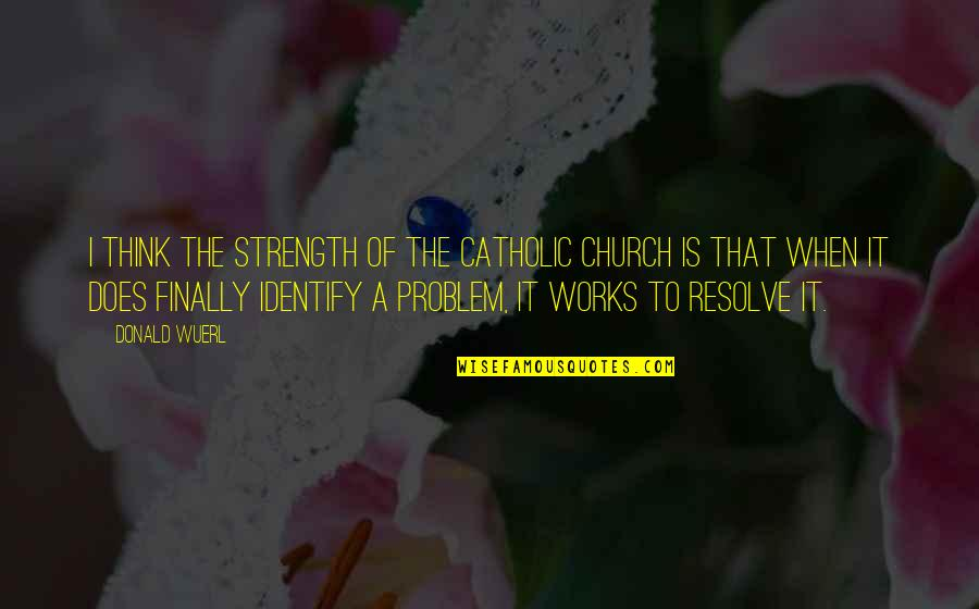 The Catholic Church Quotes By Donald Wuerl: I think the strength of the Catholic church