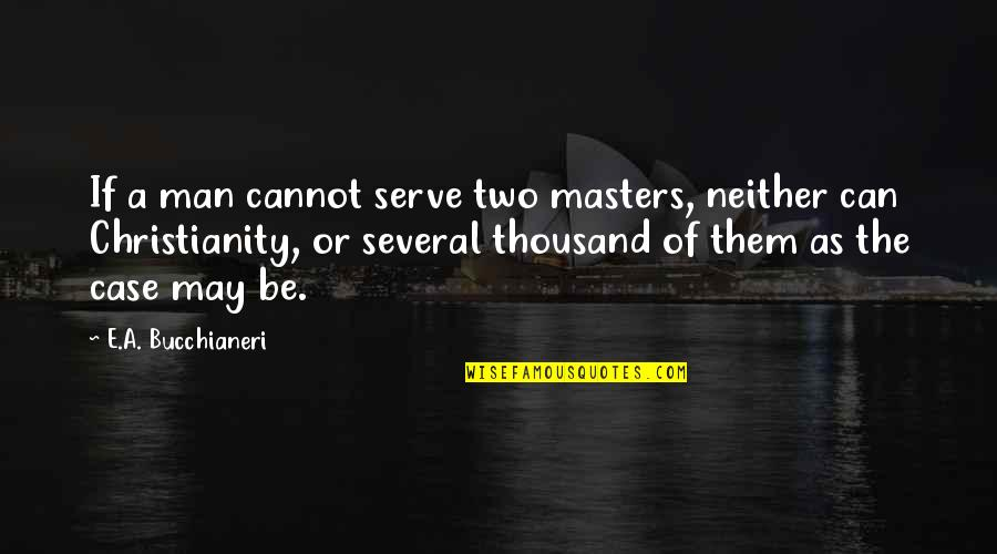 The Catholic Church Quotes By E.A. Bucchianeri: If a man cannot serve two masters, neither