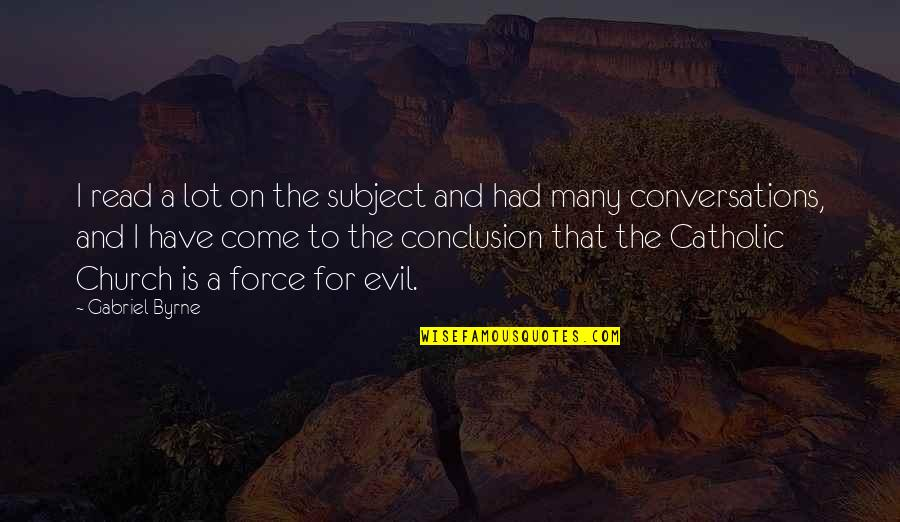 The Catholic Church Quotes By Gabriel Byrne: I read a lot on the subject and