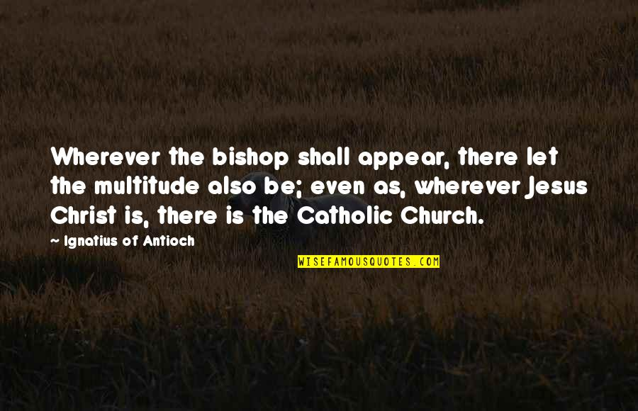 The Catholic Church Quotes By Ignatius Of Antioch: Wherever the bishop shall appear, there let the