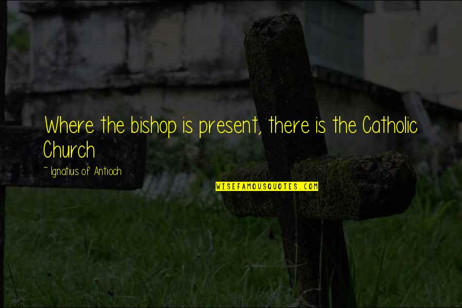 The Catholic Church Quotes By Ignatius Of Antioch: Where the bishop is present, there is the