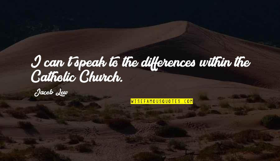The Catholic Church Quotes By Jacob Lew: I can't speak to the differences within the