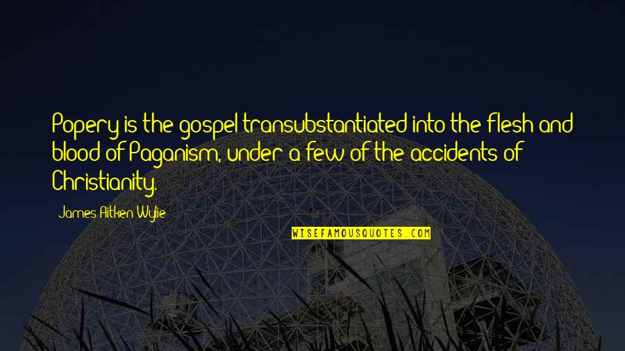 The Catholic Church Quotes By James Aitken Wylie: Popery is the gospel transubstantiated into the flesh