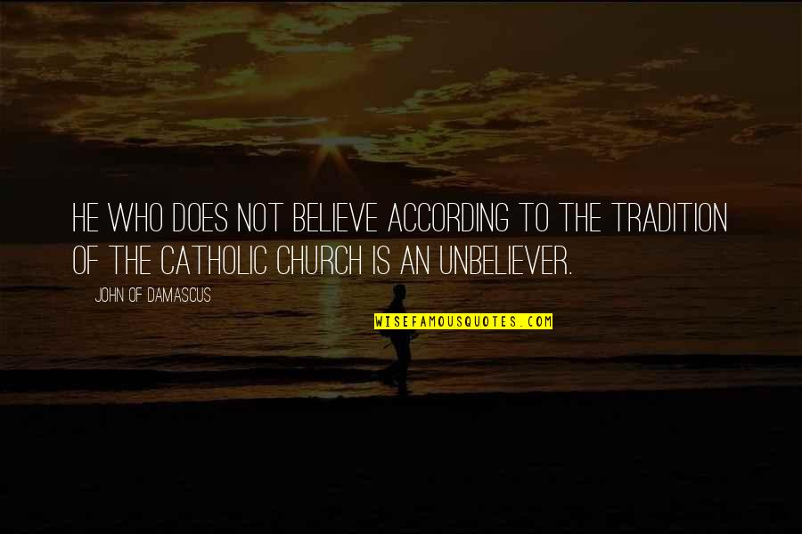 The Catholic Church Quotes By John Of Damascus: He who does not believe according to the