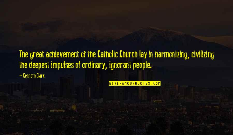 The Catholic Church Quotes By Kenneth Clark: The great achievement of the Catholic Church lay