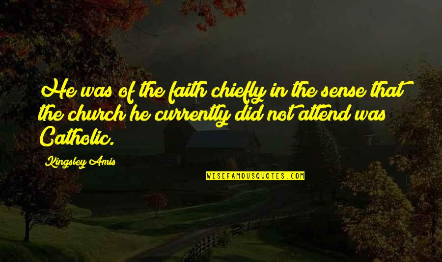 The Catholic Church Quotes By Kingsley Amis: He was of the faith chiefly in the