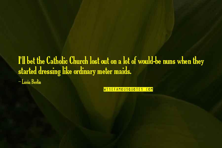 The Catholic Church Quotes By Lucia Berlin: I'll bet the Catholic Church lost out on