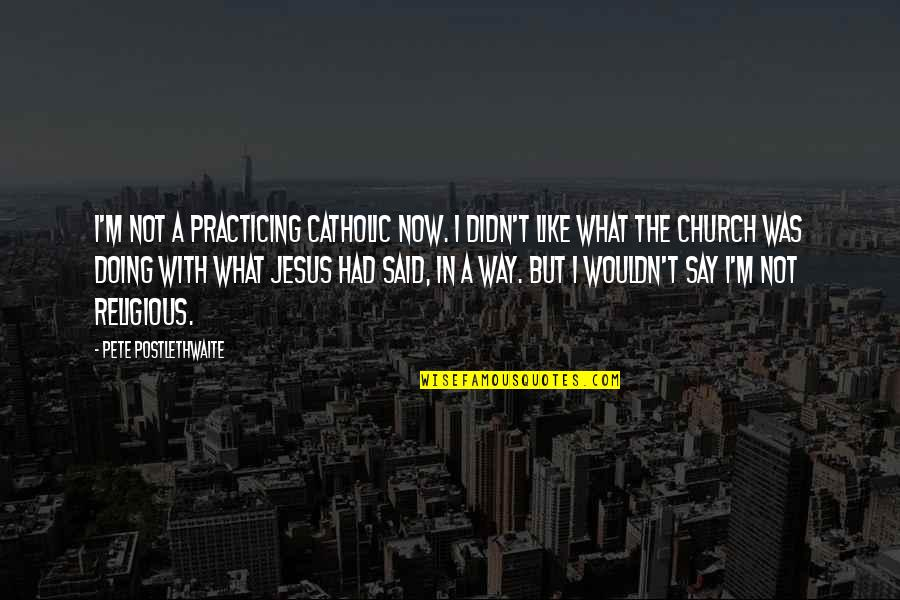 The Catholic Church Quotes By Pete Postlethwaite: I'm not a practicing Catholic now. I didn't