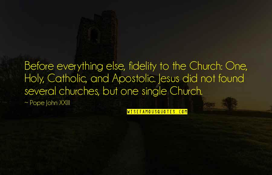 The Catholic Church Quotes By Pope John XXIII: Before everything else, fidelity to the Church: One,