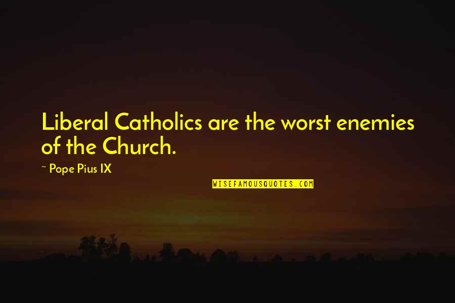 The Catholic Church Quotes By Pope Pius IX: Liberal Catholics are the worst enemies of the