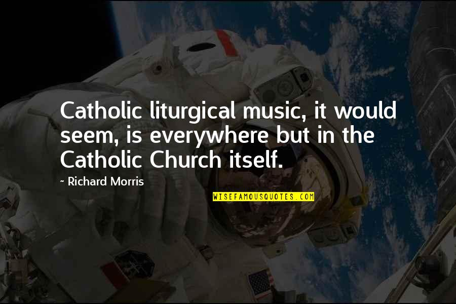 The Catholic Church Quotes By Richard Morris: Catholic liturgical music, it would seem, is everywhere