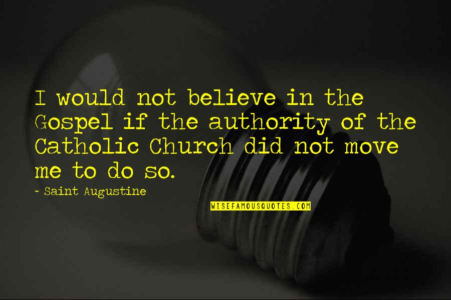 The Catholic Church Quotes By Saint Augustine: I would not believe in the Gospel if