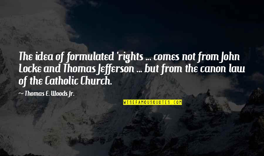 The Catholic Church Quotes By Thomas E. Woods Jr.: The idea of formulated 'rights ... comes not