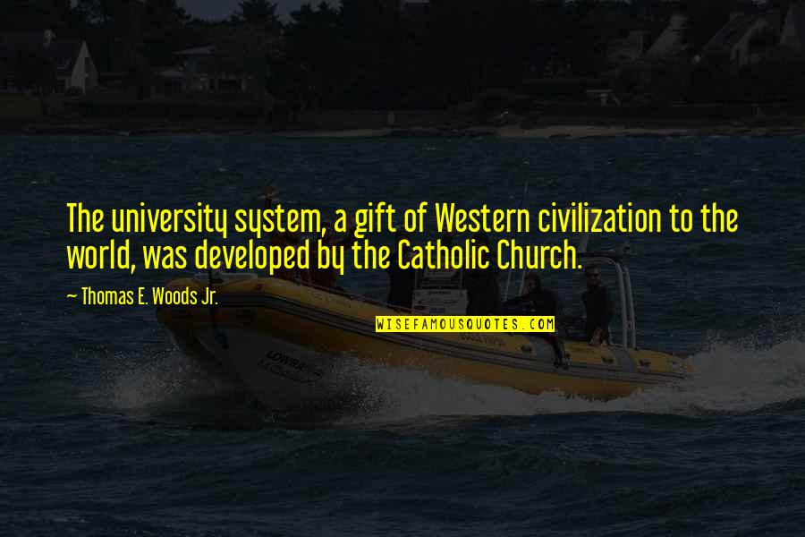 The Catholic Church Quotes By Thomas E. Woods Jr.: The university system, a gift of Western civilization