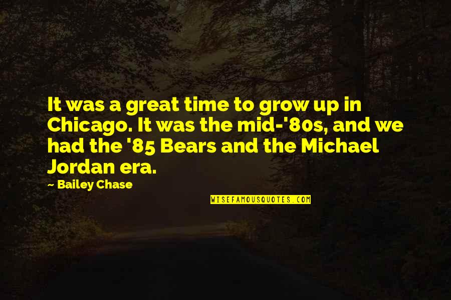 The Chicago Bears Quotes By Bailey Chase: It was a great time to grow up