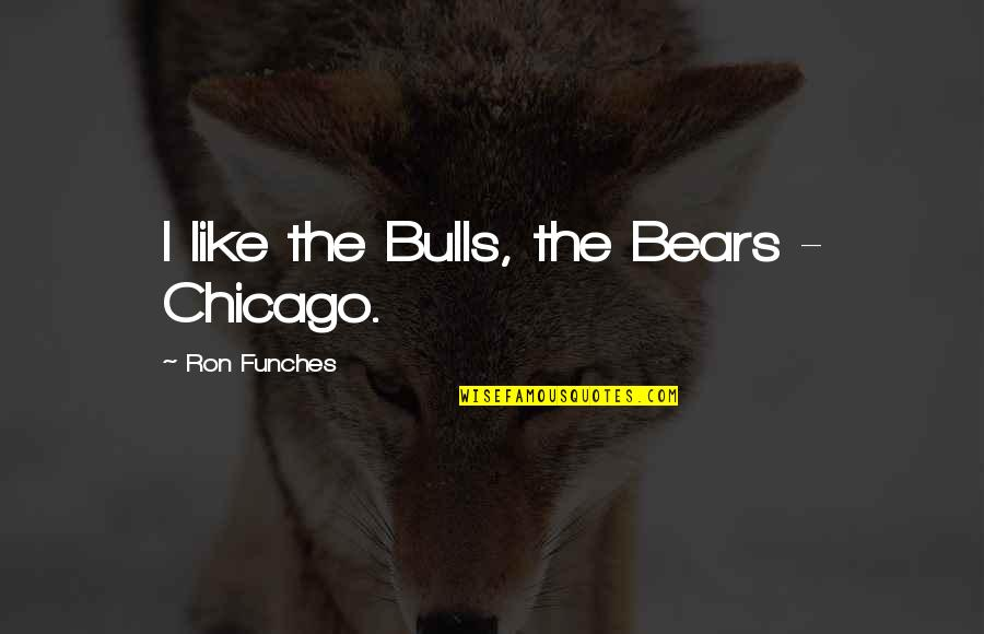 The Chicago Bears Quotes By Ron Funches: I like the Bulls, the Bears - Chicago.