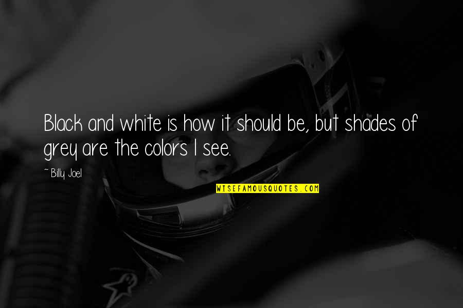 The Color Black Quotes By Billy Joel: Black and white is how it should be,
