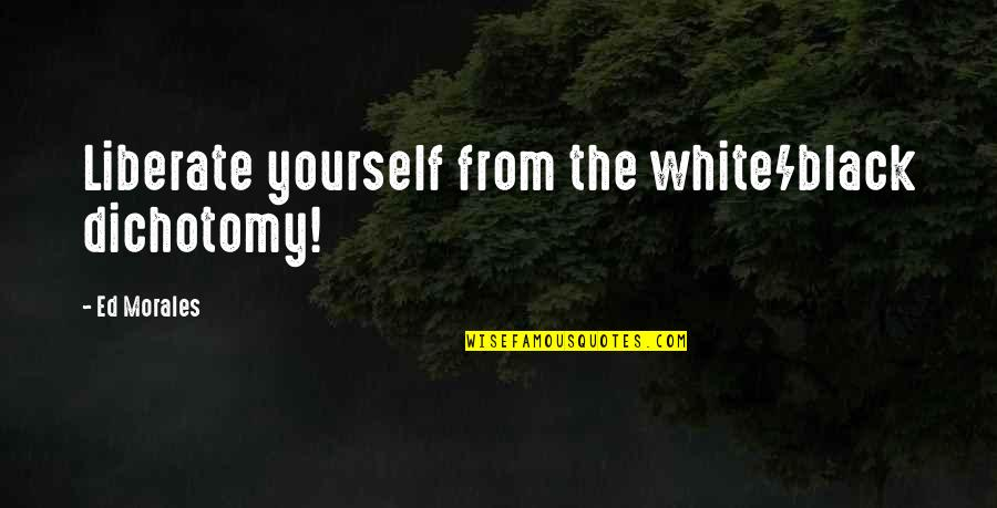 The Color Black Quotes By Ed Morales: Liberate yourself from the white/black dichotomy!
