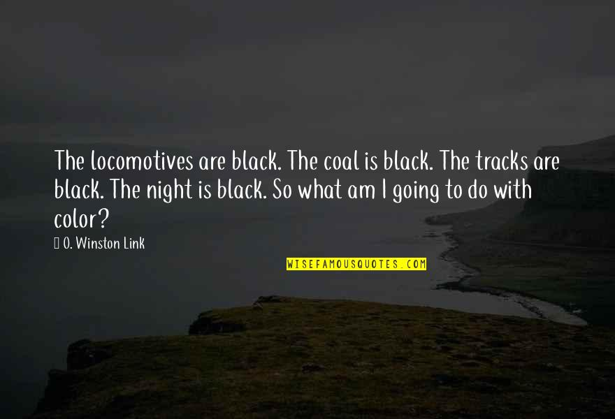 The Color Black Quotes By O. Winston Link: The locomotives are black. The coal is black.