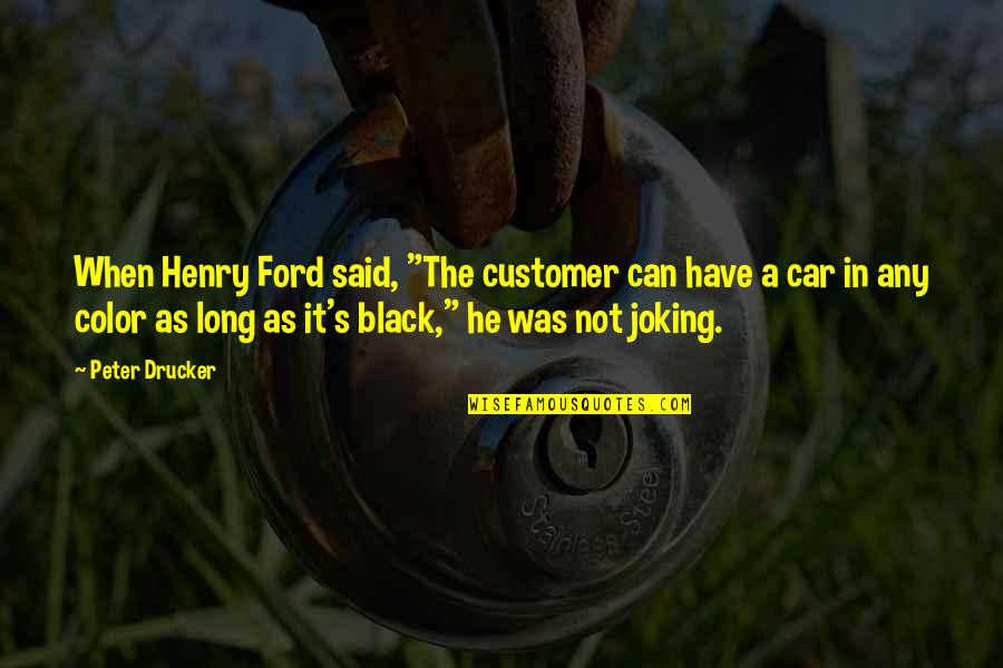 """The Color Black Quotes By Peter Drucker: When Henry Ford said, """"The customer can have"""