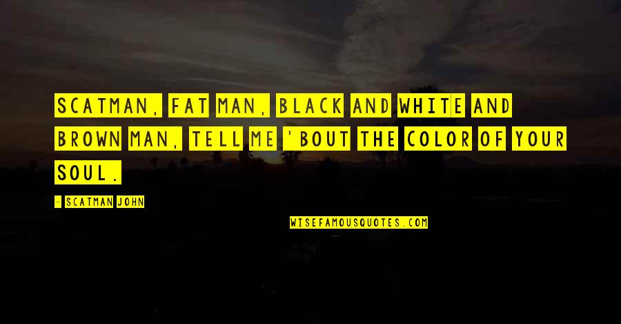 The Color Black Quotes By Scatman John: Scatman, fat man, black and white and brown