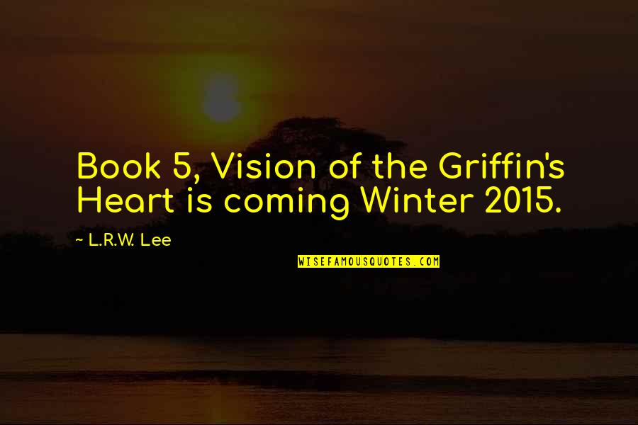 The Coming Of Winter Quotes By L.R.W. Lee: Book 5, Vision of the Griffin's Heart is