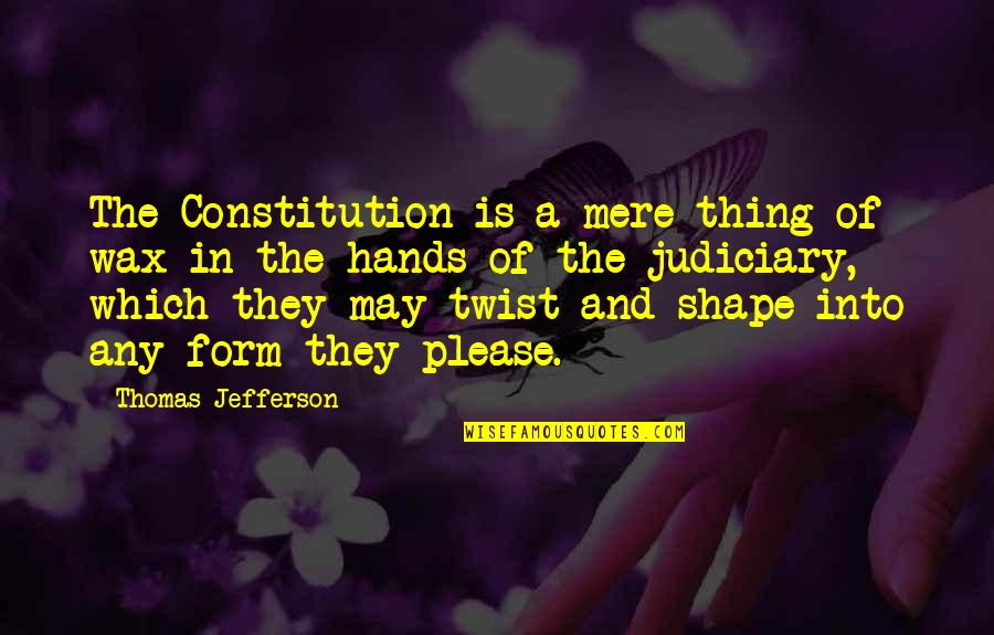 The Constitution Thomas Jefferson Quotes By Thomas Jefferson: The Constitution is a mere thing of wax