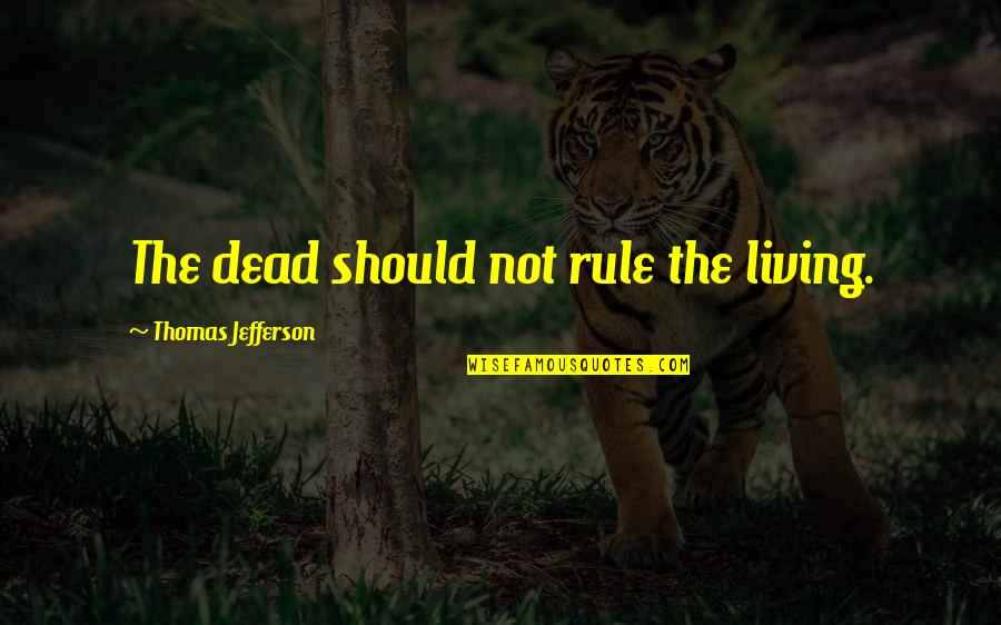 The Constitution Thomas Jefferson Quotes By Thomas Jefferson: The dead should not rule the living.