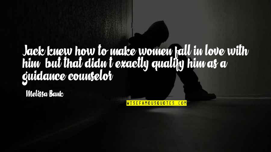 The Counselor Love Quotes By Melissa Bank: Jack knew how to make women fall in