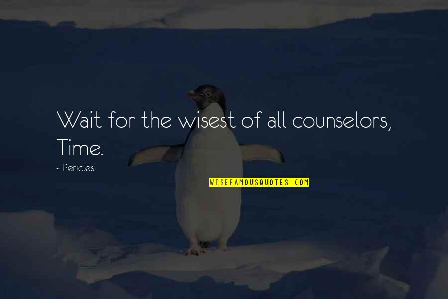 The Counselor Love Quotes By Pericles: Wait for the wisest of all counselors, Time.