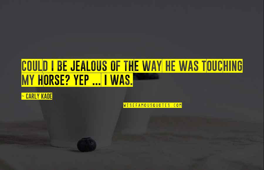 The Cowboy Way Quotes By Carly Kade: Could I be jealous of the way he
