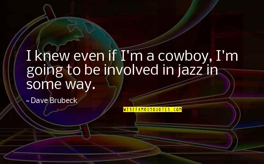 The Cowboy Way Quotes By Dave Brubeck: I knew even if I'm a cowboy, I'm