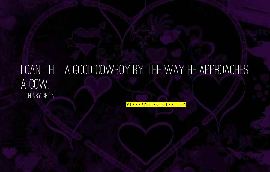 The Cowboy Way Quotes By Henry Green: I can tell a good cowboy by the