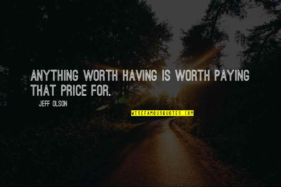 The Crucible Selfish Quotes By Jeff Olson: Anything worth having is worth paying that price