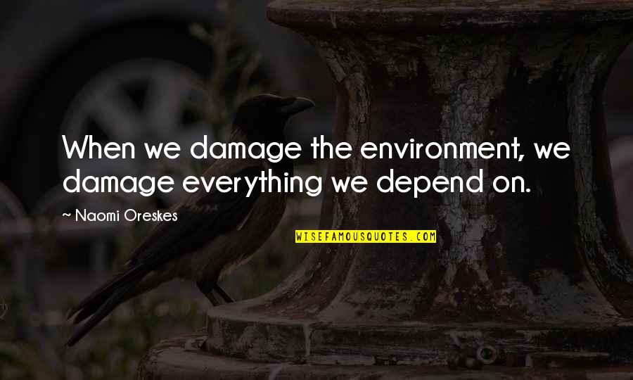 The Crucible Selfish Quotes By Naomi Oreskes: When we damage the environment, we damage everything
