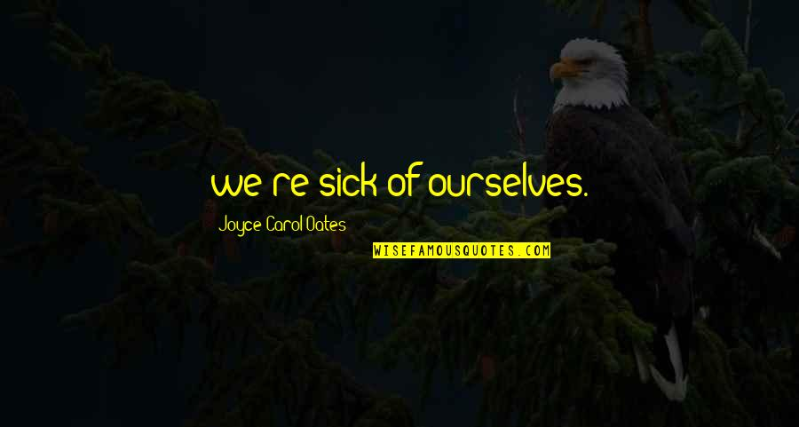 The Crystal Cave Important Quotes By Joyce Carol Oates: we're sick of ourselves.