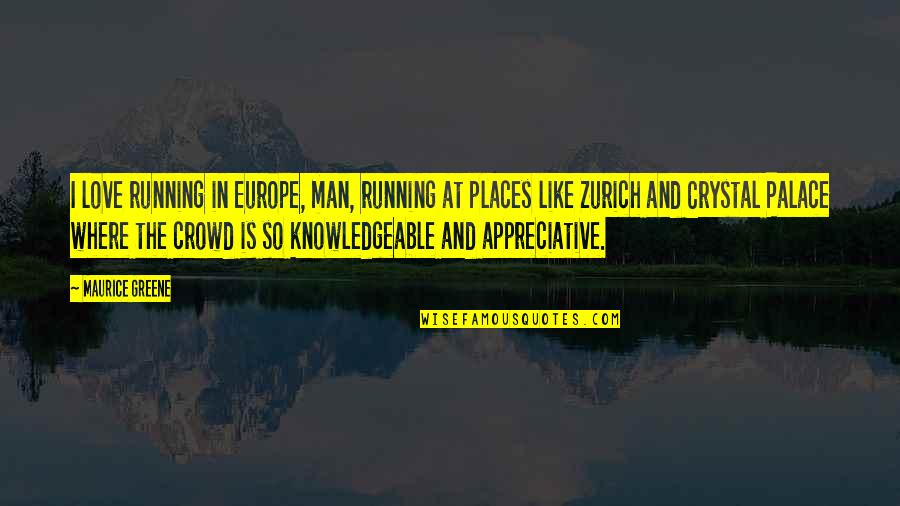 The Crystal Palace Quotes By Maurice Greene: I love running in Europe, man, running at