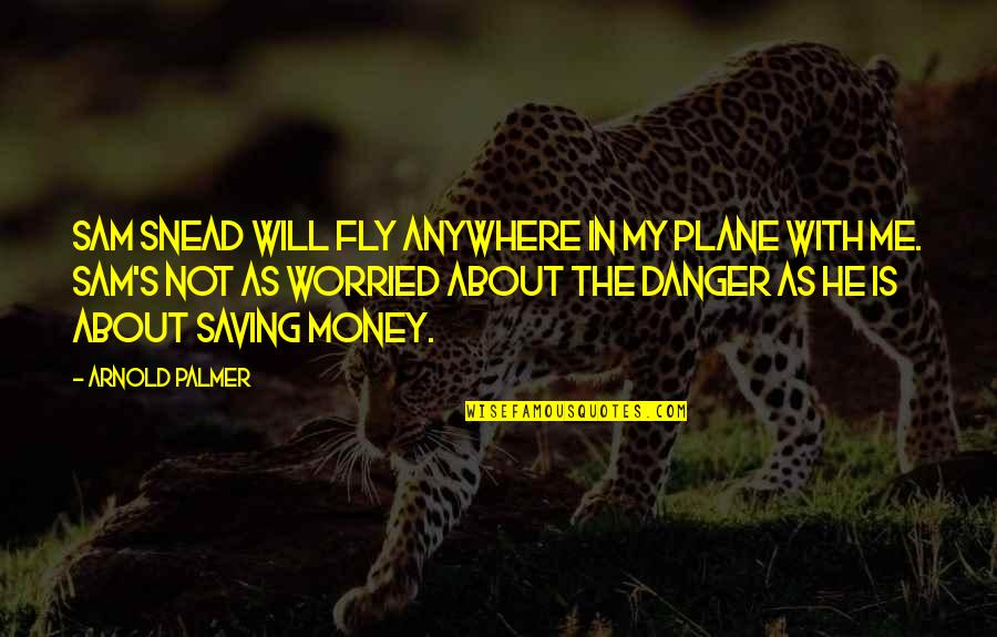 The Danger Of Money Quotes By Arnold Palmer: Sam Snead will fly anywhere in my plane