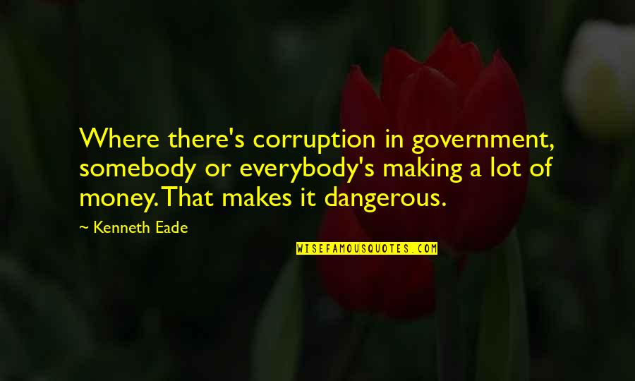 The Danger Of Money Quotes By Kenneth Eade: Where there's corruption in government, somebody or everybody's