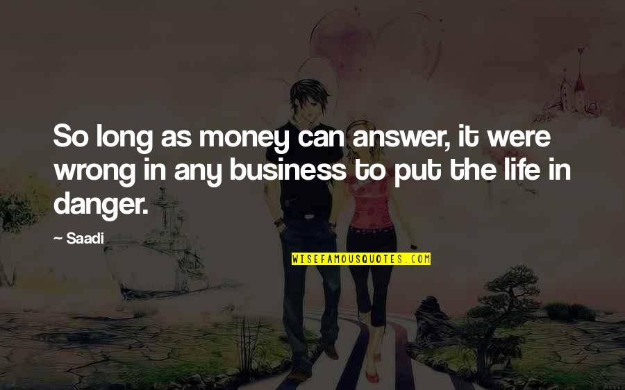 The Danger Of Money Quotes By Saadi: So long as money can answer, it were