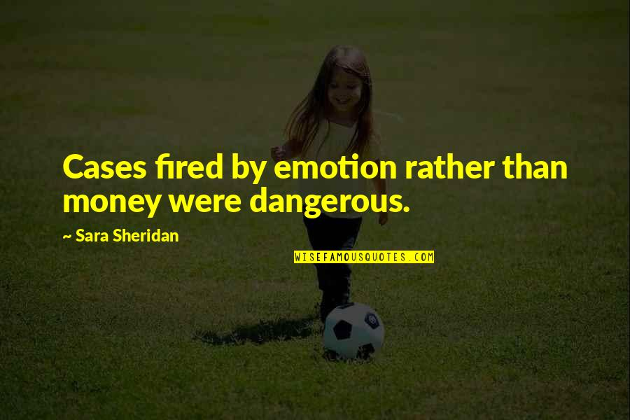 The Danger Of Money Quotes By Sara Sheridan: Cases fired by emotion rather than money were