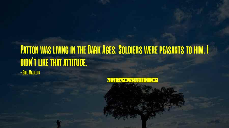 The Dark Ages Quotes By Bill Mauldin: Patton was living in the Dark Ages. Soldiers