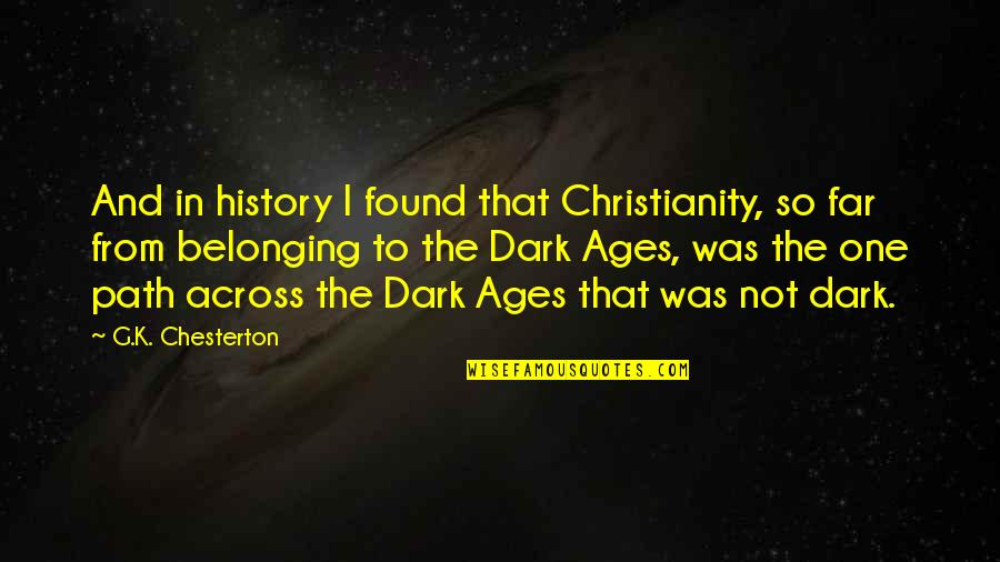 The Dark Ages Quotes By G.K. Chesterton: And in history I found that Christianity, so