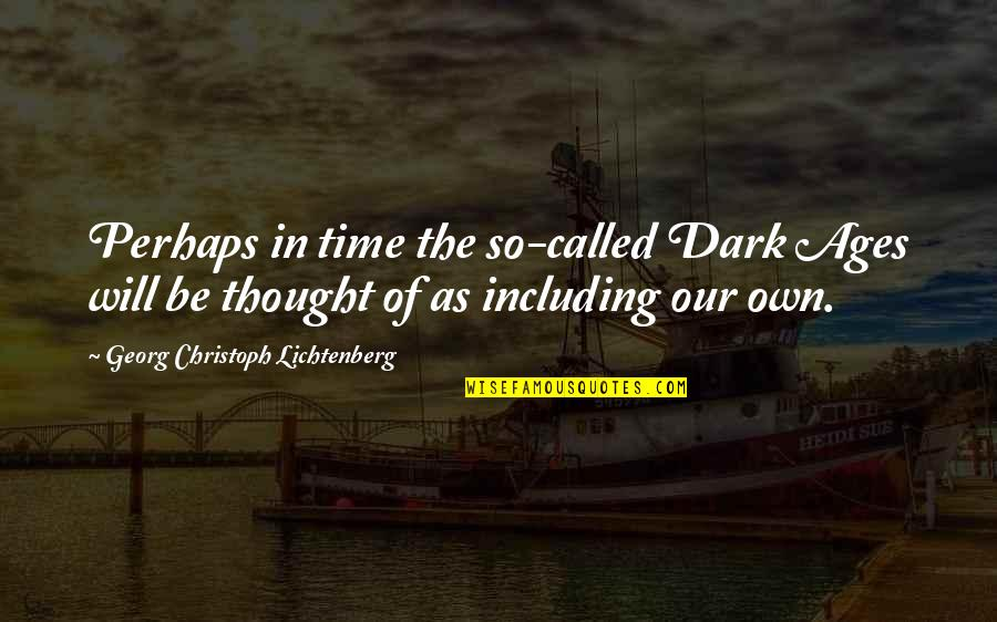 The Dark Ages Quotes By Georg Christoph Lichtenberg: Perhaps in time the so-called Dark Ages will