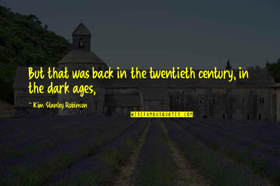 The Dark Ages Quotes By Kim Stanley Robinson: But that was back in the twentieth century,