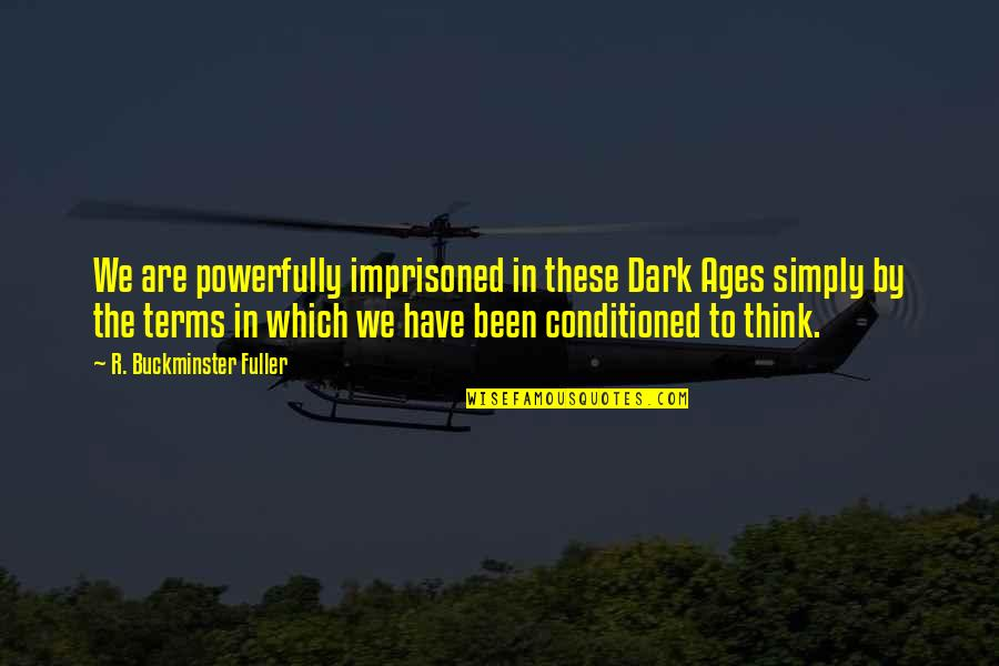 The Dark Ages Quotes By R. Buckminster Fuller: We are powerfully imprisoned in these Dark Ages