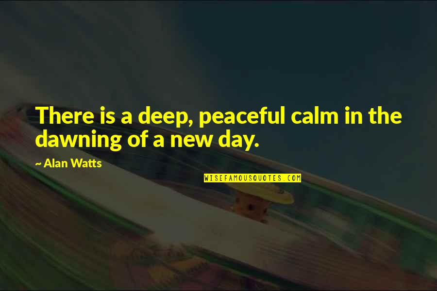 The Dawning Of Day Quotes By Alan Watts: There is a deep, peaceful calm in the